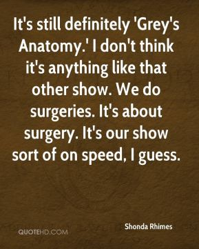 Shonda Rhimes  - It's still definitely 'Grey's Anatomy.' I don't think it's anything like that other show. We do surgeries. It's about surgery. It's our show sort of on speed, I guess.