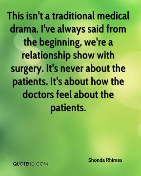 Shonda Rhimes  - This isn't a traditional medical drama. I've always said from the beginning, we're a relationship show with surgery. It's never about the patients. It's about how the doctors feel about the patients.