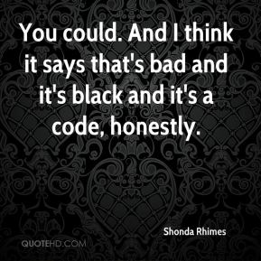 Shonda Rhimes  - You could. And I think it says that's bad and it's black and it's a code, honestly.