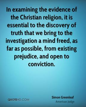 In examining the evidence of the Christian religion, it is essential to the discovery of truth that we bring to the investigation a mind freed, as far as possible, from existing prejudice, and open to conviction.