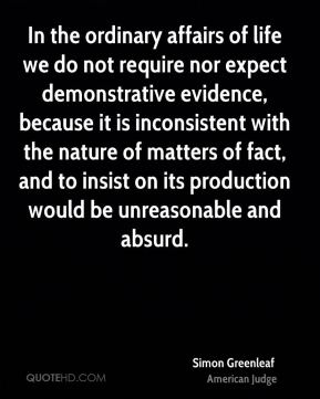 Simon Greenleaf - In the ordinary affairs of life we do not require nor expect demonstrative evidence, because it is inconsistent with the nature of matters of fact, and to insist on its production would be unreasonable and absurd.