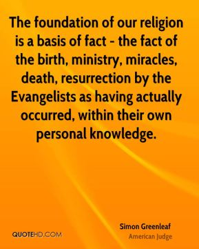 The foundation of our religion is a basis of fact - the fact of the birth, ministry, miracles, death, resurrection by the Evangelists as having actually occurred, within their own personal knowledge.