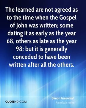 The learned are not agreed as to the time when the Gospel of John was written; some dating it as early as the year 68, others as late as the year 98; but it is generally conceded to have been written after all the others.