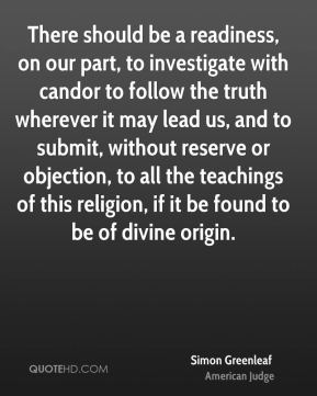 Simon Greenleaf - There should be a readiness, on our part, to investigate with candor to follow the truth wherever it may lead us, and to submit, without reserve or objection, to all the teachings of this religion, if it be found to be of divine origin.
