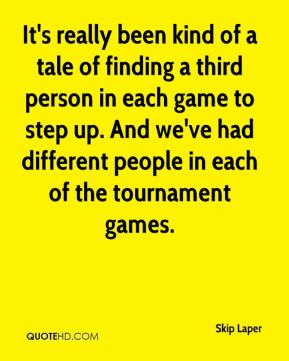 Skip Laper  - It's really been kind of a tale of finding a third person in each game to step up. And we've had different people in each of the tournament games.