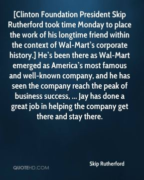 [Clinton Foundation President Skip Rutherford took time Monday to place the work of his longtime friend within the context of Wal-Mart's corporate history.] He's been there as Wal-Mart emerged as America's most famous and well-known company, and he has seen the company reach the peak of business success, ... Jay has done a great job in helping the company get there and stay there.