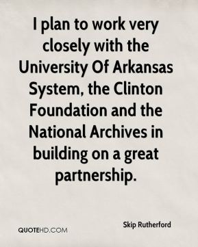 Skip Rutherford  - I plan to work very closely with the University Of Arkansas System, the Clinton Foundation and the National Archives in building on a great partnership.