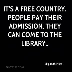 Skip Rutherford  - It's a free country. People pay their admission, they can come to the library.