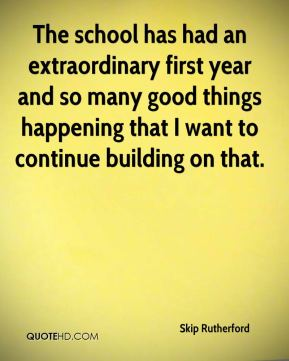 The school has had an extraordinary first year and so many good things happening that I want to continue building on that.