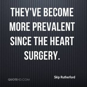 Skip Rutherford  - They've become more prevalent since the heart surgery.