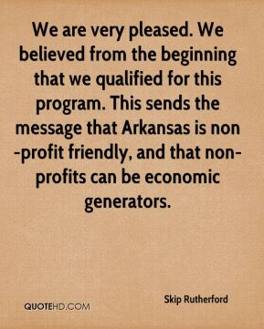 Skip Rutherford  - We are very pleased. We believed from the beginning that we qualified for this program. This sends the message that Arkansas is non-profit friendly, and that non-profits can be economic generators.