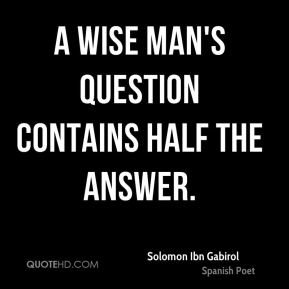 A wise man's question contains half the answer.