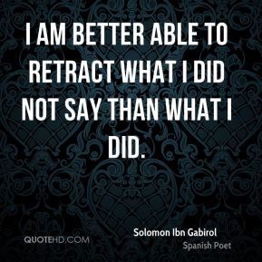I am better able to retract what I did not say than what I did.