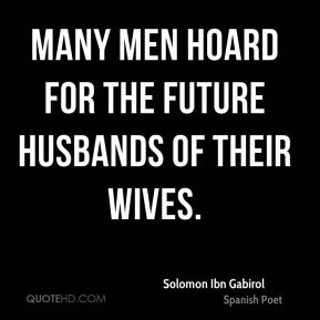 Solomon Ibn Gabirol - Many men hoard for the future husbands of their wives.