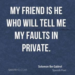 My friend is he who will tell me my faults in private.
