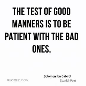 The test of good manners is to be patient with the bad ones.