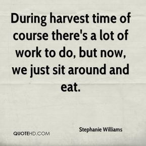 During harvest time of course there's a lot of work to do, but now, we just sit around and eat.