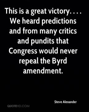 Steve Alexander  - This is a great victory. . . . We heard predictions and from many critics and pundits that Congress would never repeal the Byrd amendment.