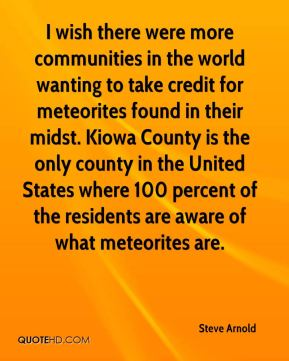 Steve Arnold  - I wish there were more communities in the world wanting to take credit for meteorites found in their midst. Kiowa County is the only county in the United States where 100 percent of the residents are aware of what meteorites are.