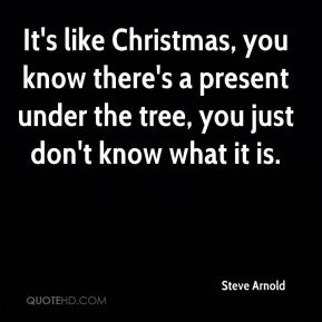 It's like Christmas, you know there's a present under the tree, you just don't know what it is.