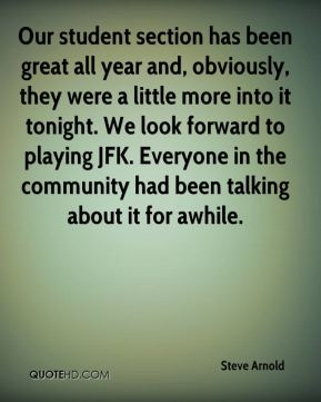 Steve Arnold  - Our student section has been great all year and, obviously, they were a little more into it tonight. We look forward to playing JFK. Everyone in the community had been talking about it for awhile.