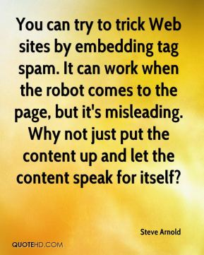 You can try to trick Web sites by embedding tag spam. It can work when the robot comes to the page, but it's misleading. Why not just put the content up and let the content speak for itself?