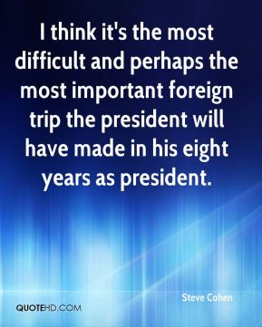 Steve Cohen  - I think it's the most difficult and perhaps the most important foreign trip the president will have made in his eight years as president.
