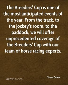 Steve Cohen  - The Breeders' Cup is one of the most anticipated events of the year. From the track, to the jockey's room, to the paddock, we will offer unprecedented coverage of the Breeders' Cup with our team of horse racing experts.