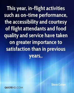 Steve Cohen  - This year, in-flight activities such as on-time performance, the accessibility and courtesy of flight attendants and food quality and service have taken on greater importance to satisfaction than in previous years.