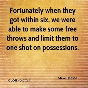 Steve Hodson  - Fortunately when they got within six, we were able to make some free throws and limit them to one shot on possessions.