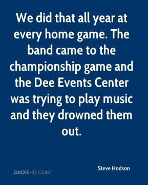 Steve Hodson  - We did that all year at every home game. The band came to the championship game and the Dee Events Center was trying to play music and they drowned them out.