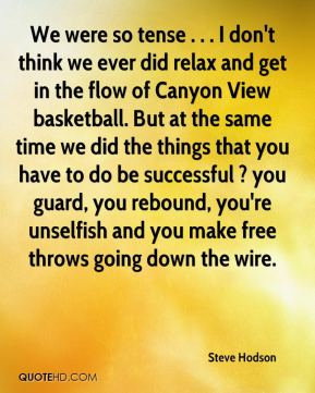 Steve Hodson  - We were so tense . . . I don't think we ever did relax and get in the flow of Canyon View basketball. But at the same time we did the things that you have to do be successful ? you guard, you rebound, you're unselfish and you make free throws going down the wire.