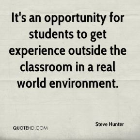 It's an opportunity for students to get experience outside the classroom in a real world environment.