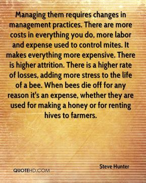 Steve Hunter  - Managing them requires changes in management practices. There are more costs in everything you do, more labor and expense used to control mites. It makes everything more expensive. There is higher attrition. There is a higher rate of losses, adding more stress to the life of a bee. When bees die off for any reason it's an expense, whether they are used for making a honey or for renting hives to farmers.