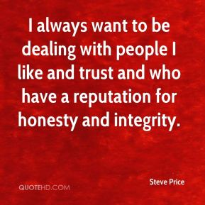 Steve Price  - I always want to be dealing with people I like and trust and who have a reputation for honesty and integrity.