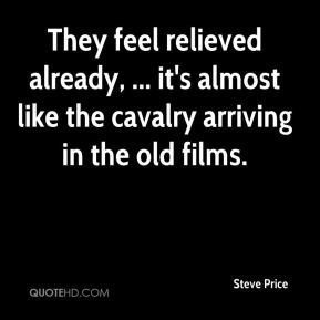 Steve Price  - They feel relieved already, ... it's almost like the cavalry arriving in the old films.