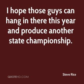 Steve Rice  - I hope those guys can hang in there this year and produce another state championship.