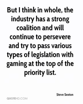 Steve Sexton  - But I think in whole, the industry has a strong coalition and will continue to persevere and try to pass various types of legislation with gaming at the top of the priority list.