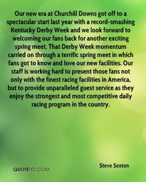 Steve Sexton  - Our new era at Churchill Downs got off to a spectacular start last year with a record-smashing Kentucky Derby Week and we look forward to welcoming our fans back for another exciting spring meet. That Derby Week momentum carried on through a terrific spring meet in which fans got to know and love our new facilities. Our staff is working hard to present those fans not only with the finest racing facilities in America, but to provide unparalleled guest service as they enjoy the strongest and most competitive daily racing program in the country.