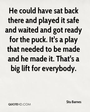 Stu Barnes  - He could have sat back there and played it safe and waited and got ready for the puck. It's a play that needed to be made and he made it. That's a big lift for everybody.