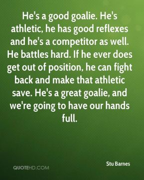 Stu Barnes  - He's a good goalie. He's athletic, he has good reflexes and he's a competitor as well. He battles hard. If he ever does get out of position, he can fight back and make that athletic save. He's a great goalie, and we're going to have our hands full.