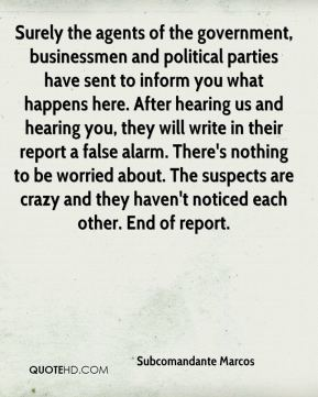 Surely the agents of the government, businessmen and political parties have sent to inform you what happens here. After hearing us and hearing you, they will write in their report a false alarm. There's nothing to be worried about. The suspects are crazy and they haven't noticed each other. End of report.