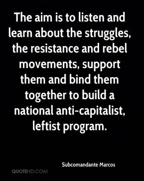Subcomandante Marcos  - The aim is to listen and learn about the struggles, the resistance and rebel movements, support them and bind them together to build a national anti-capitalist, leftist program.