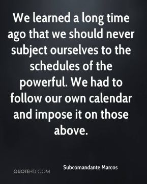 We learned a long time ago that we should never subject ourselves to the schedules of the powerful. We had to follow our own calendar and impose it on those above.