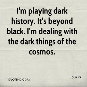 Sun Ra - I'm playing dark history. It's beyond black. I'm dealing with the dark things of the cosmos.