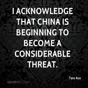 I acknowledge that China is beginning to become a considerable threat.