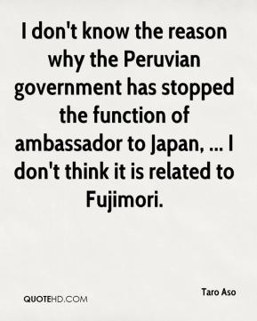 Taro Aso  - I don't know the reason why the Peruvian government has stopped the function of ambassador to Japan, ... I don't think it is related to Fujimori.