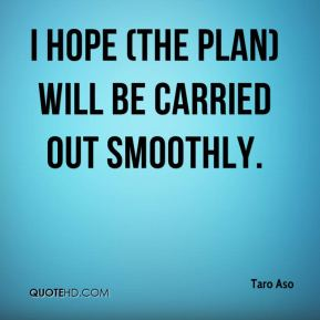 I hope (the plan) will be carried out smoothly.