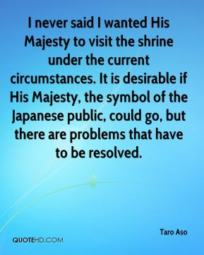 Taro Aso  - I never said I wanted His Majesty to visit the shrine under the current circumstances. It is desirable if His Majesty, the symbol of the Japanese public, could go, but there are problems that have to be resolved.