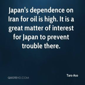 Japan's dependence on Iran for oil is high. It is a great matter of interest for Japan to prevent trouble there.